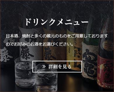 ドリンクメニュー 日本酒、焼酎と多くの蔵元のものをご用意しておりますので、お好みのお酒をお選びください。